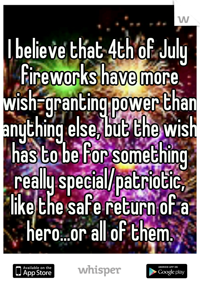 I believe that 4th of July fireworks have more wish-granting power than anything else, but the wish has to be for something really special/patriotic, like the safe return of a hero...or all of them.