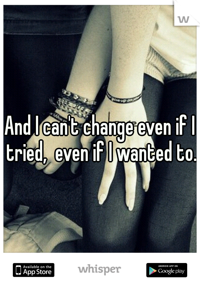 And I can't change even if I tried,  even if I wanted to.