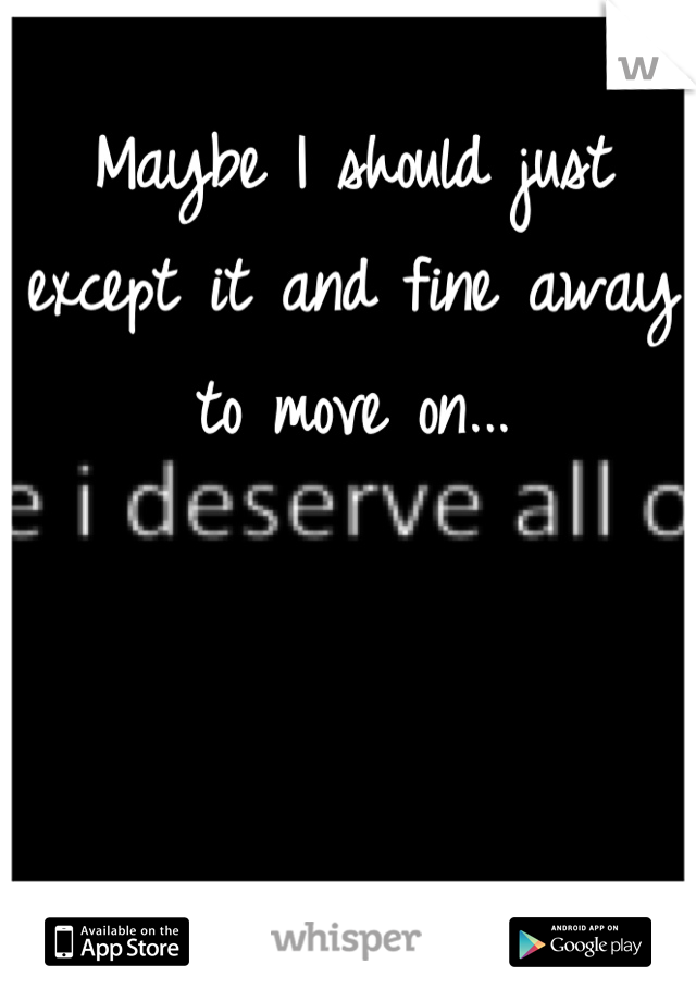 Maybe I should just except it and fine away to move on...