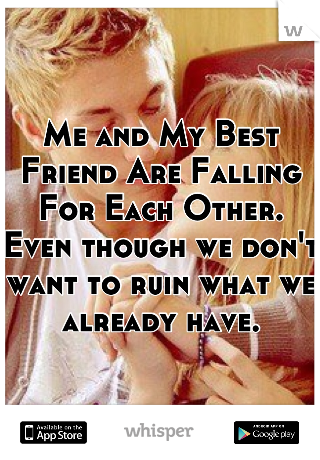 Me and My Best Friend Are Falling For Each Other. Even though we don't want to ruin what we already have.