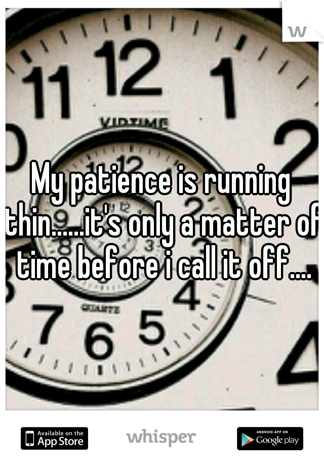 My patience is running thin......it's only a matter of time before i call it off....