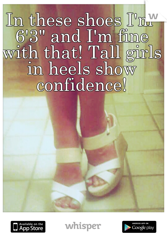 """In these shoes I'm 6'3"""" and I'm fine with that! Tall girls in heels show confidence!"""
