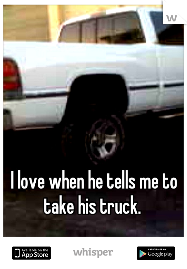 I love when he tells me to take his truck.