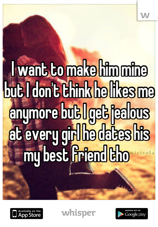 I want to make him mine but I don't think he likes me anymore but I get jealous at every girl he dates his my best friend tho