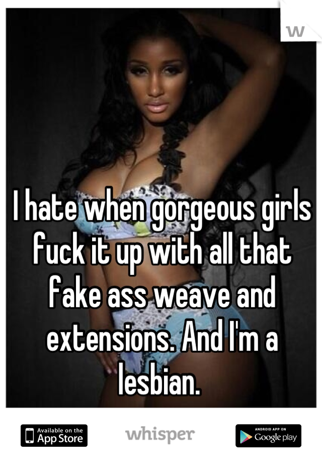 I hate when gorgeous girls fuck it up with all that fake ass weave and extensions. And I'm a lesbian.