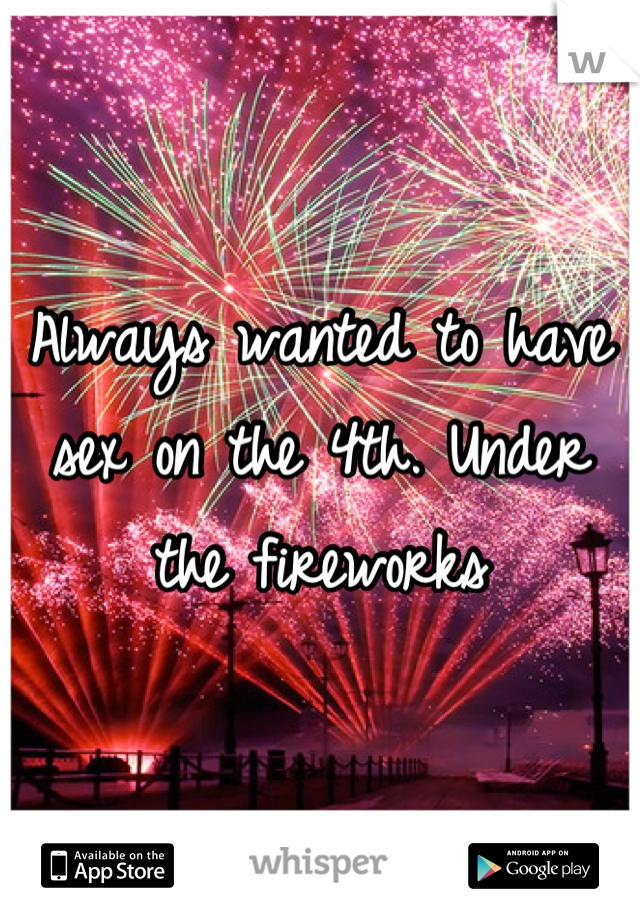 Always wanted to have sex on the 4th. Under the fireworks