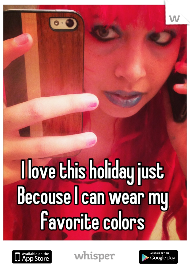 I love this holiday just Becouse I can wear my favorite colors