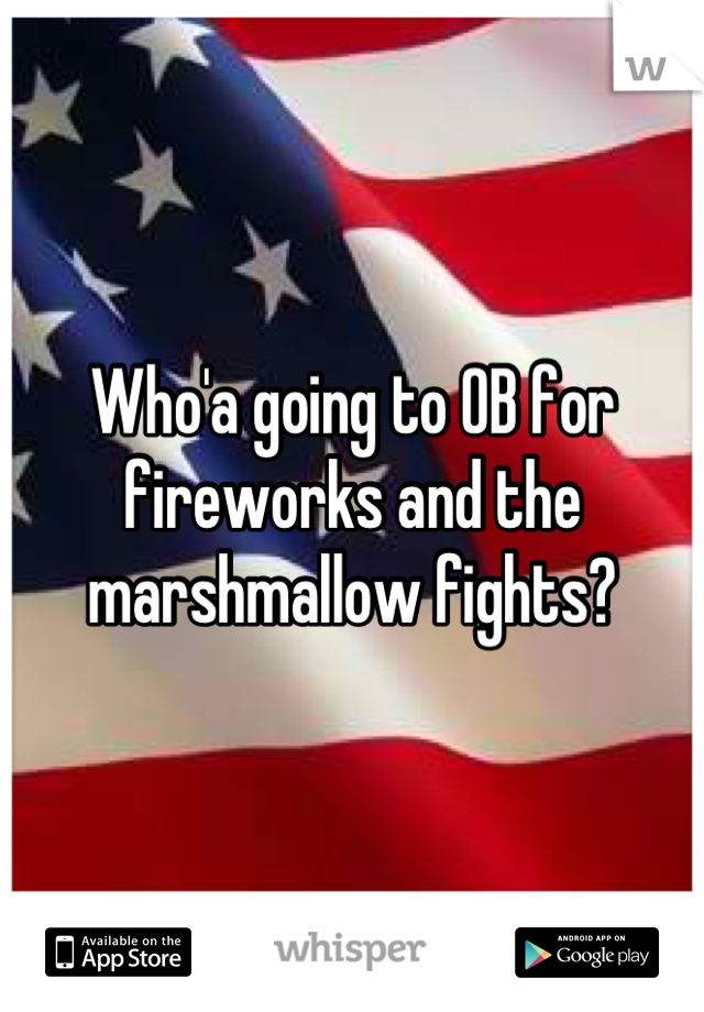 Who'a going to OB for fireworks and the marshmallow fights?
