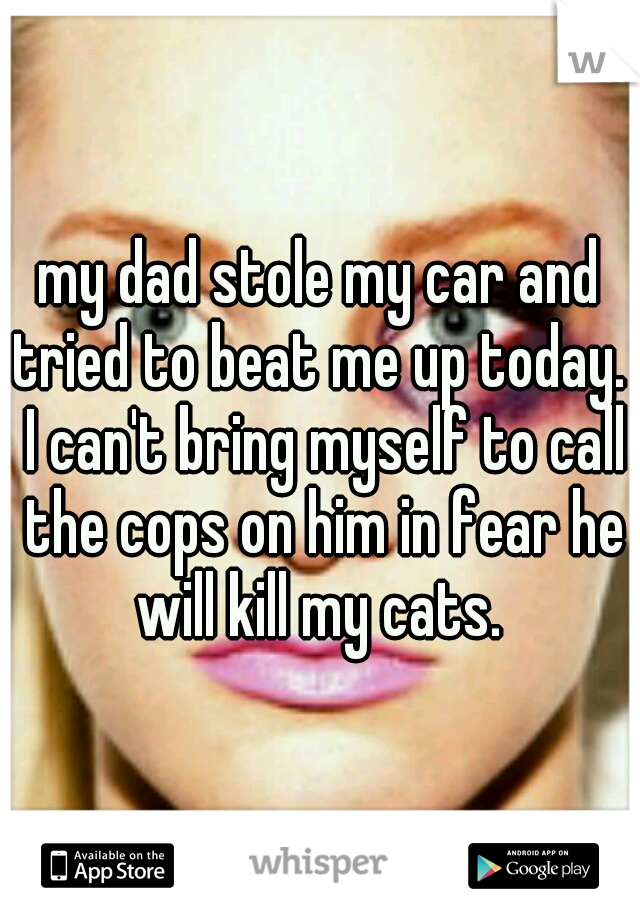 my dad stole my car and tried to beat me up today.  I can't bring myself to call the cops on him in fear he will kill my cats.
