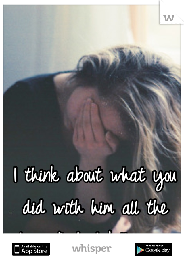 I think about what you did with him all the time. And it kills me.