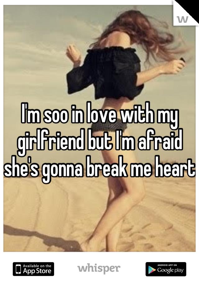 I'm soo in love with my girlfriend but I'm afraid she's gonna break me heart