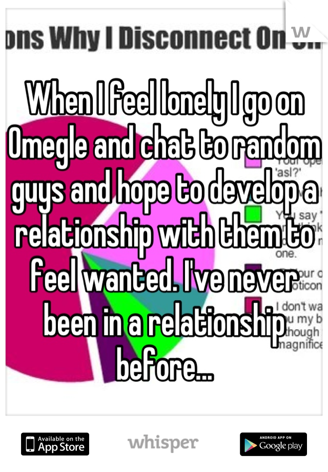 When I feel lonely I go on Omegle and chat to random guys and hope to develop a relationship with them to feel wanted. I've never been in a relationship before...