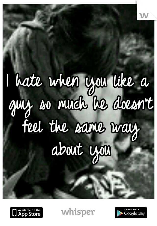 I hate when you like a guy so much he doesn't feel the same way about you
