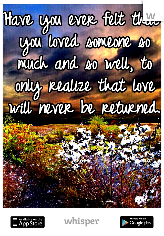 Have you ever felt that you loved someone so much and so well, to only realize that love will never be returned.