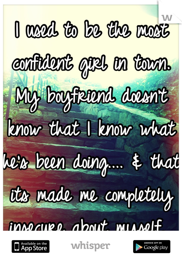 I used to be the most confident girl in town. My boyfriend doesn't know that I know what he's been doing.... & that its made me completely insecure about myself.