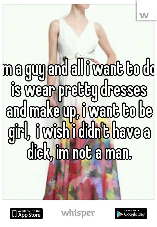 im a guy and all i want to do is wear pretty dresses and make up, i want to be girl,  i wish i didn't have a dick, im not a man.