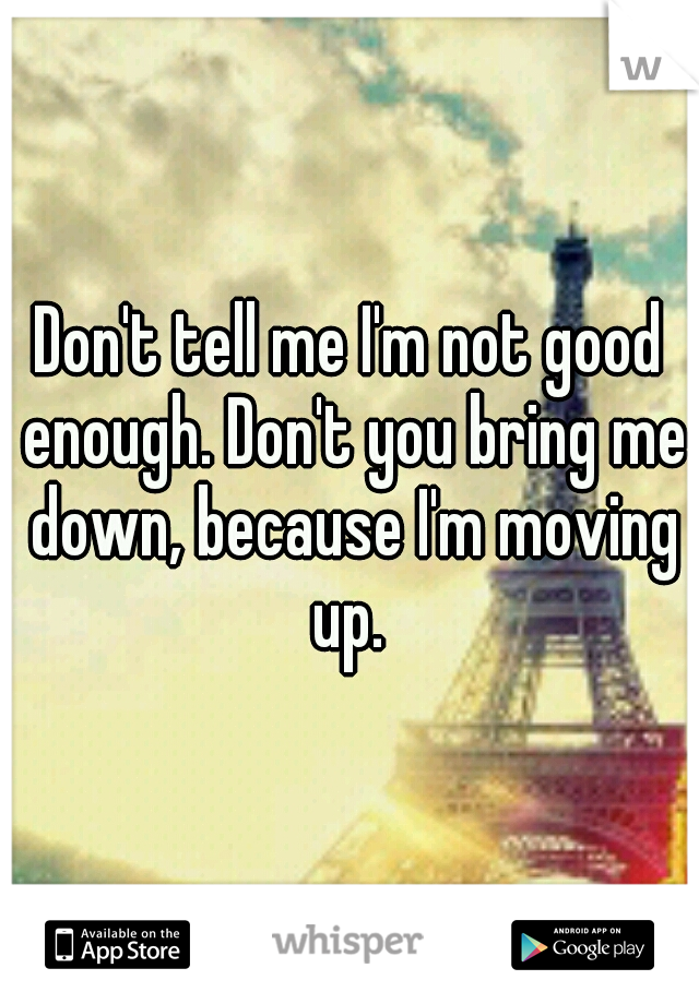 Don't tell me I'm not good enough. Don't you bring me down, because I'm moving up.