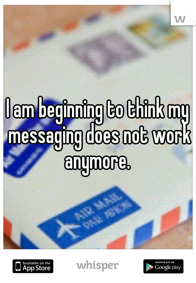 I am beginning to think my messaging does not work anymore.