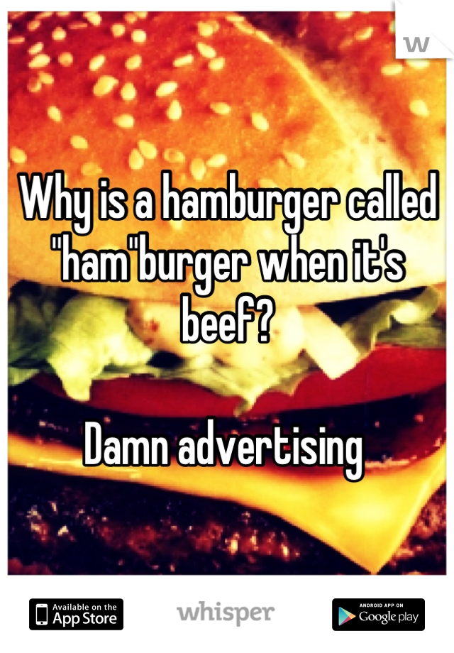 """Why is a hamburger called """"ham""""burger when it's beef?  Damn advertising"""