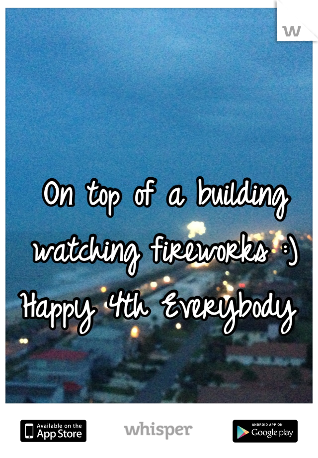 On top of a building watching fireworks :) Happy 4th Everybody