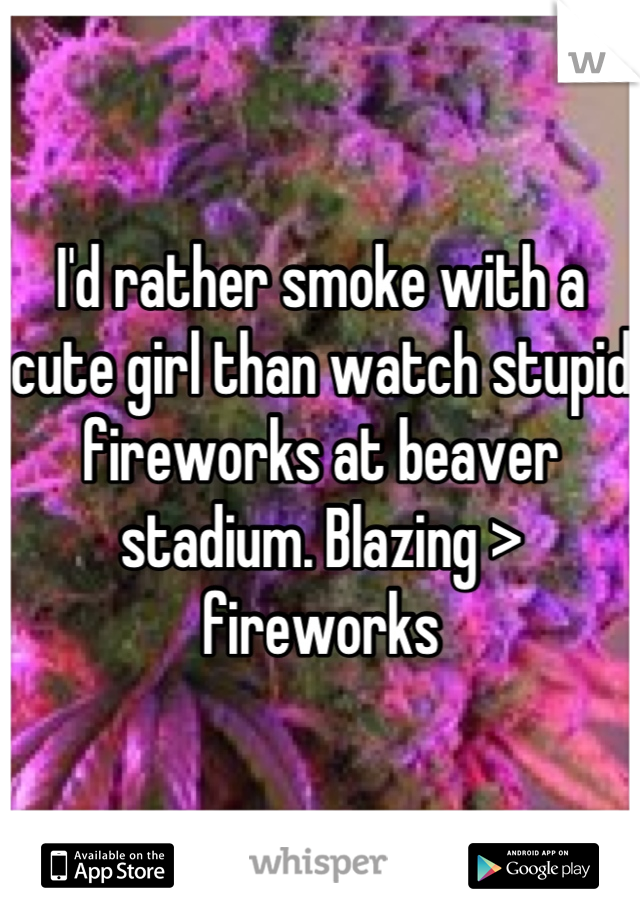 I'd rather smoke with a cute girl than watch stupid fireworks at beaver stadium. Blazing > fireworks