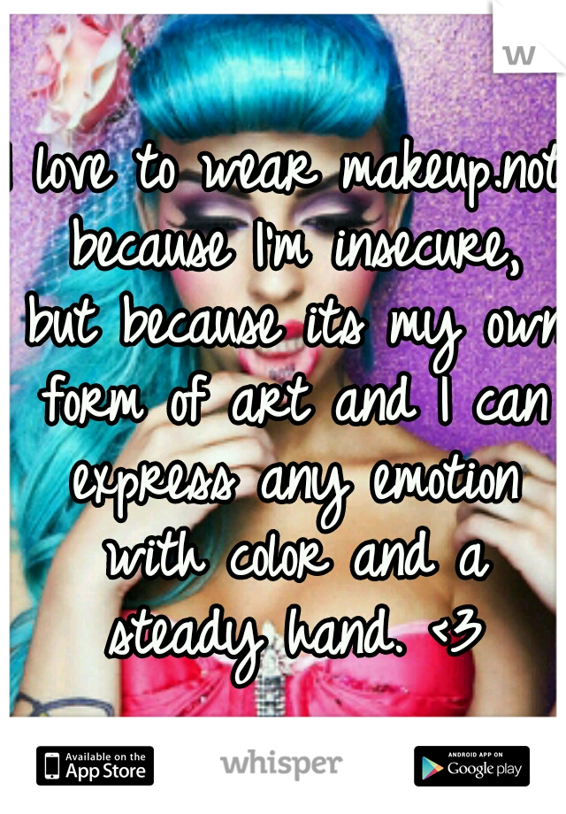 I love to wear makeup.not because I'm insecure, but because its my own form of art and I can express any emotion with color and a steady hand. <3