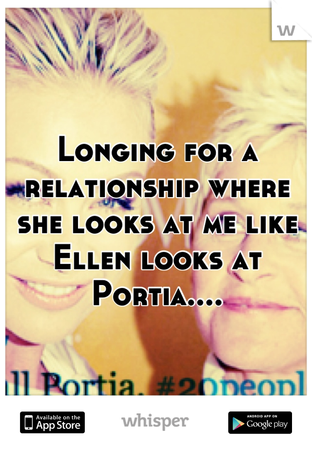 Longing for a relationship where she looks at me like Ellen looks at Portia....