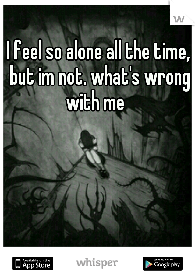 I feel so alone all the time, but im not. what's wrong with me