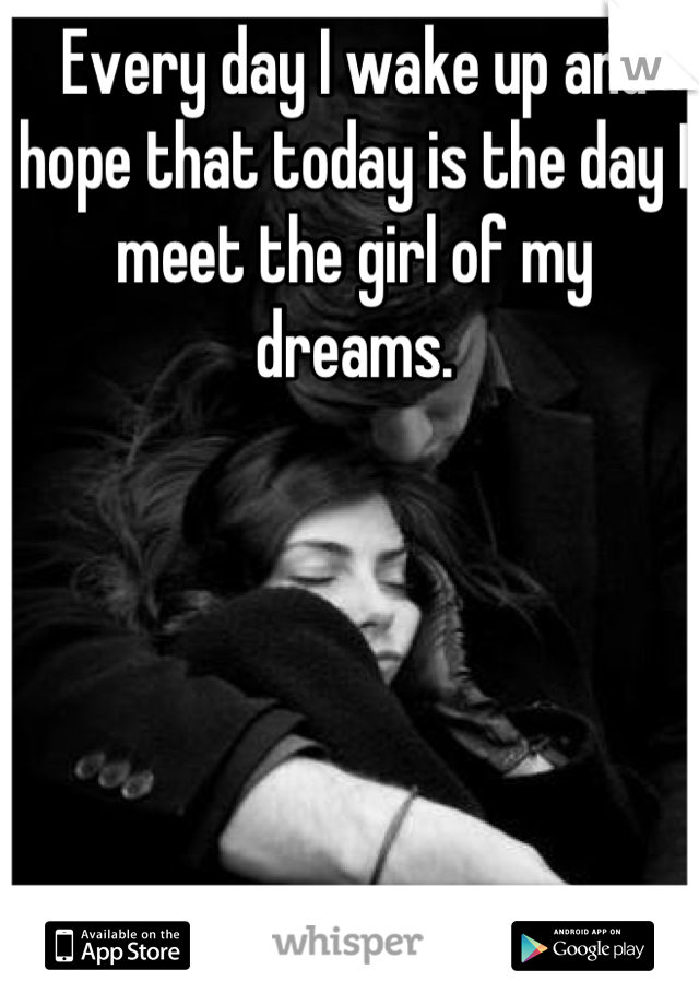 Every day I wake up and hope that today is the day I meet the girl of my dreams.