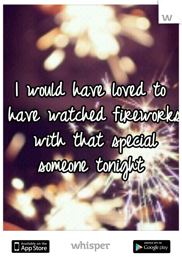 I would have loved to have watched fireworks with that special someone tonight