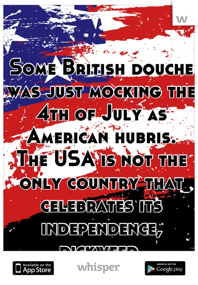 Some British douche was just mocking the 4th of July as American hubris. The USA is not the only country that celebrates its independence, dickweed.