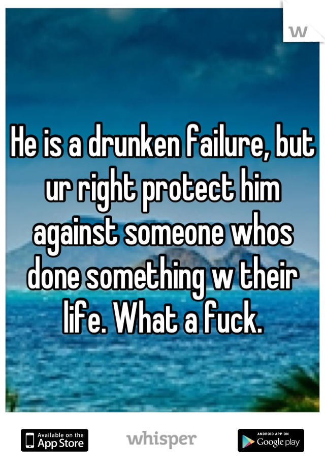 He is a drunken failure, but ur right protect him against someone whos done something w their life. What a fuck.