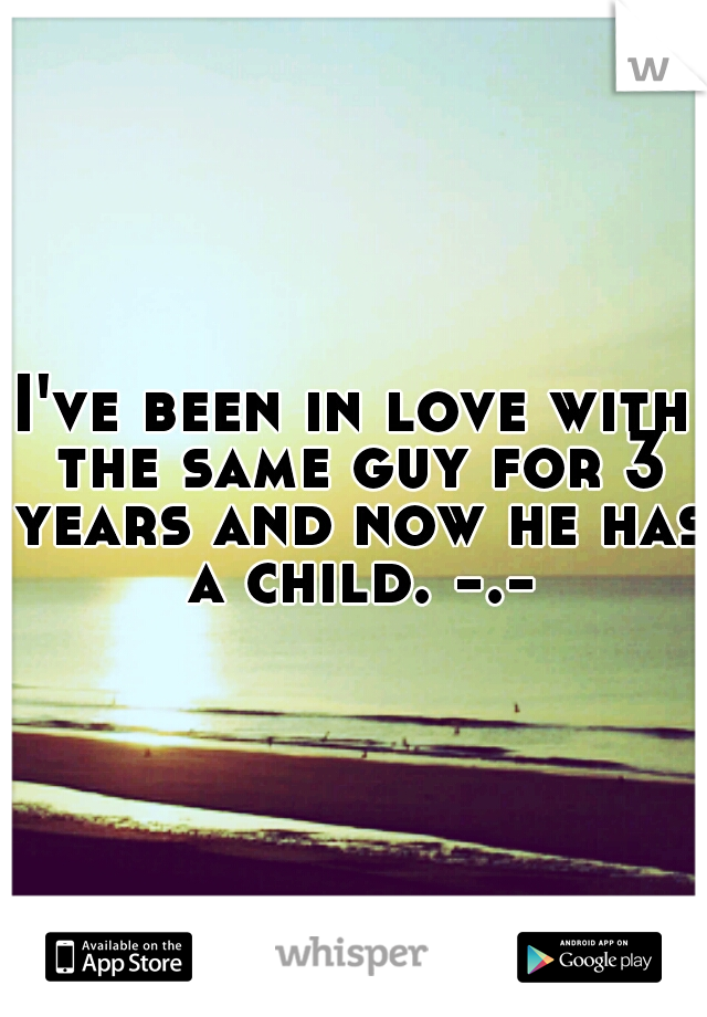 I've been in love with the same guy for 3 years and now he has a child. -.-