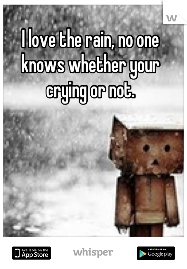 I love the rain, no one knows whether your crying or not.