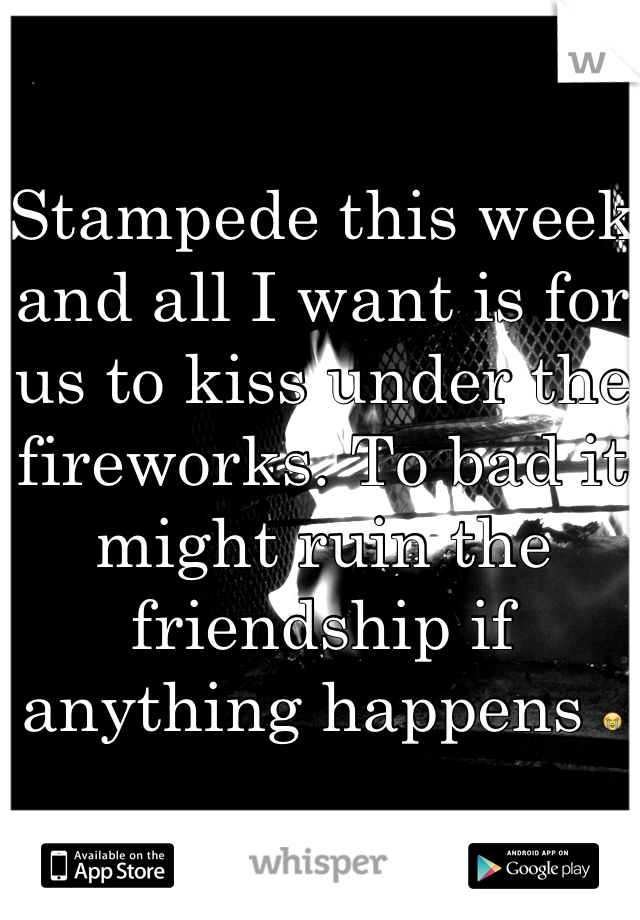 Stampede this week and all I want is for us to kiss under the fireworks. To bad it might ruin the friendship if anything happens 😭