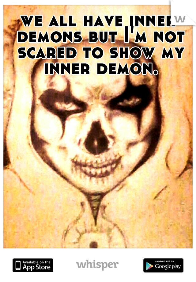 we all have inner demons but I'm not scared to show my inner demon.