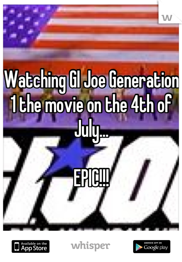 Watching GI Joe Generation 1 the movie on the 4th of July...  EPIC!!!