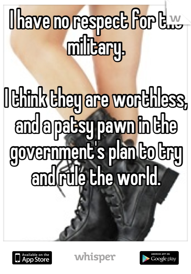 I have no respect for the military.  I think they are worthless, and a patsy pawn in the government's plan to try and rule the world.