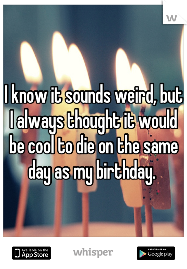 I know it sounds weird, but I always thought it would be cool to die on the same day as my birthday.