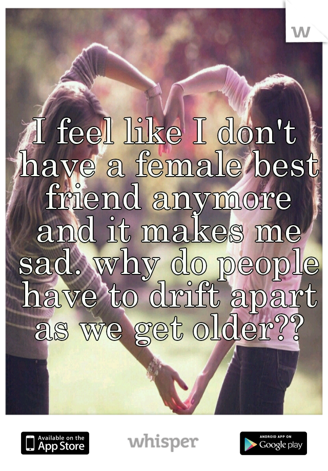 I feel like I don't have a female best friend anymore and it makes me sad. why do people have to drift apart as we get older??