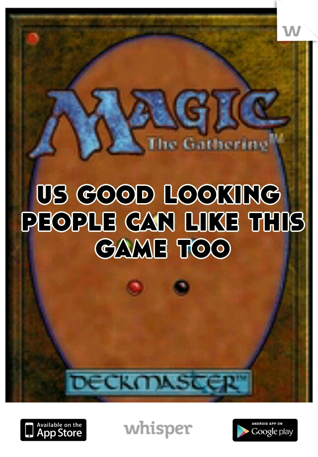 us good looking people can like this game too
