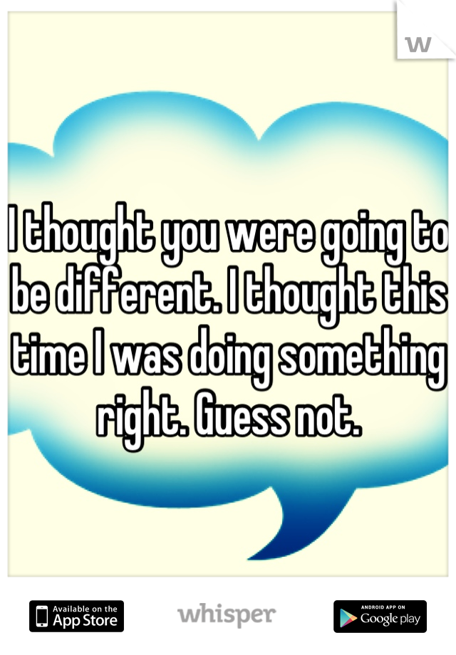 I thought you were going to be different. I thought this time I was doing something right. Guess not.