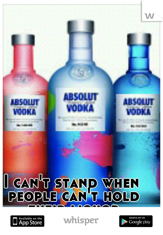 I can't stand when people can't hold their liquor