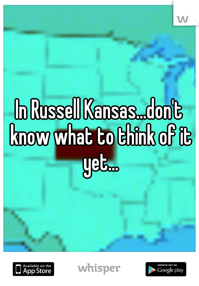 In Russell Kansas...don't know what to think of it yet...