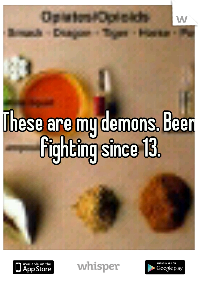 These are my demons. Been fighting since 13.