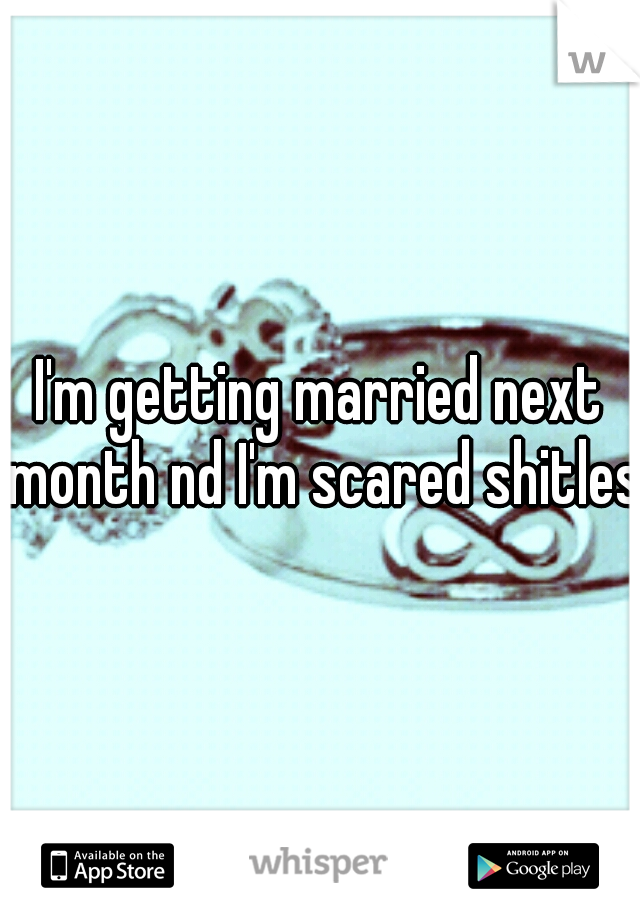 I'm getting married next month nd I'm scared shitless