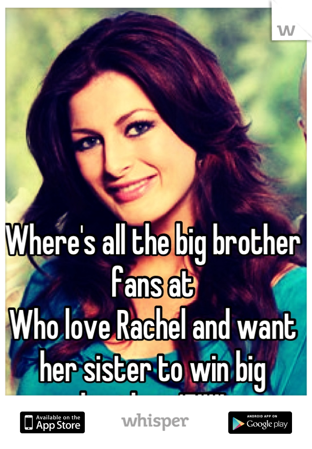 Where's all the big brother fans at  Who love Rachel and want her sister to win big brother 15!!!!!