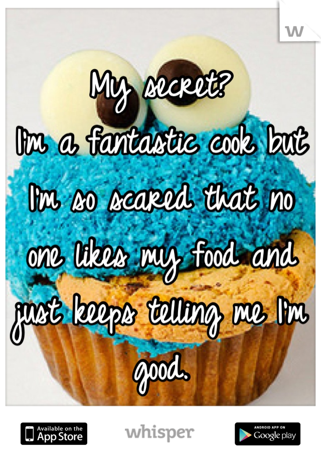 My secret?  I'm a fantastic cook but I'm so scared that no one likes my food and just keeps telling me I'm good.