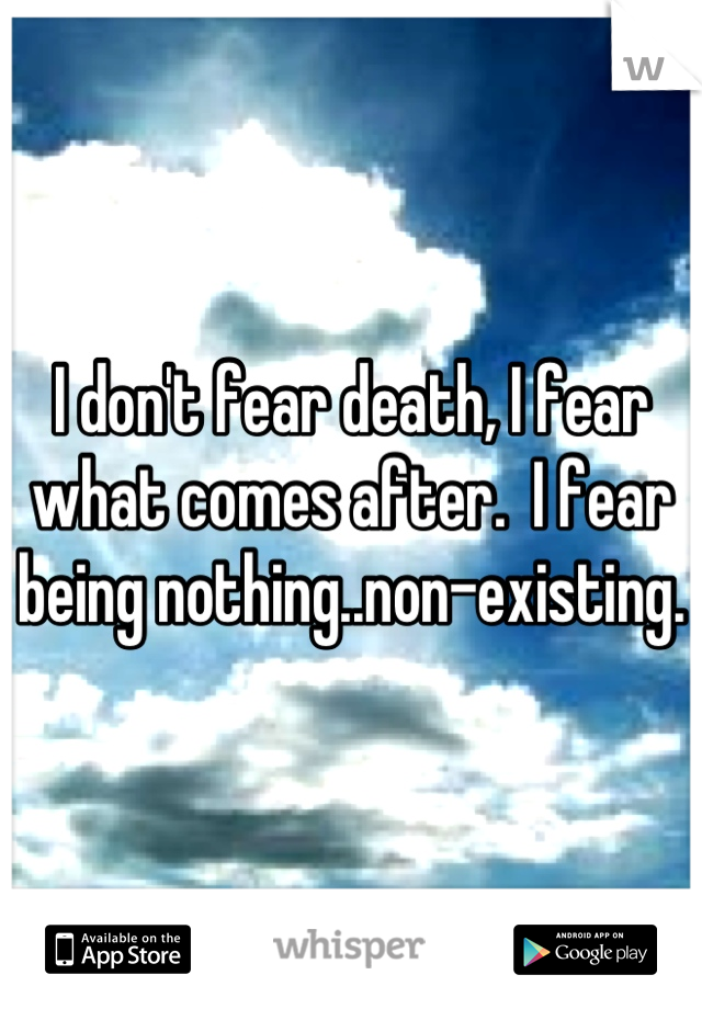 I don't fear death, I fear what comes after.  I fear being nothing..non-existing.