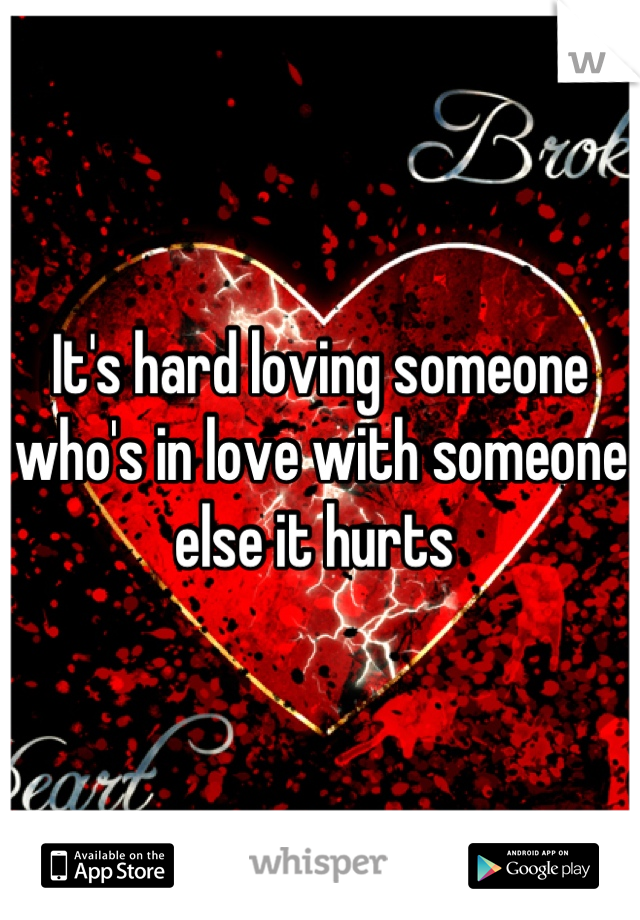 It's hard loving someone who's in love with someone else it hurts
